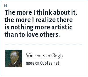 Vincent van Gogh: The more I think about it, the more I realize there is nothing more artistic that to love others.
