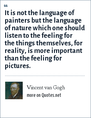 Vincent van Gogh: It is not the language of painters but the language of nature which one should listen to the feeling for the things themselves, for reality, is more important than the feeling for pictures.