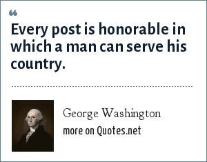George Washington: Every post is honorable in which a man can serve his country.