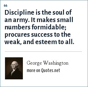 George Washington: Discipline is the soul of an army. It makes small numbers formidable; procures success to the weak, and esteem to all.