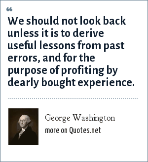 George Washington: We should not look back unless it is to derive useful lessons from past errors, and for the purpose of profiting by dearly bought experience.