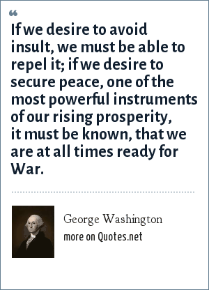 George Washington: If we desire to avoid insult, we must be able to repel it; if we desire to secure peace, one of the most powerful instruments of our rising prosperity, it must be known, that we are at all times ready for War.