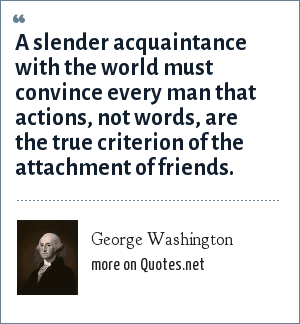 George Washington: A slender acquaintance with the world must convince every man that actions, not words, are the true criterion of the attachment of friends.