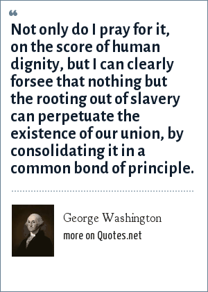 George Washington: Not only do I pray for it, on the score of human dignity, but I can clearly forsee that nothing but the rooting out of slavery can perpetuate the existence of our union, by consolidating it in a common bond of principle.