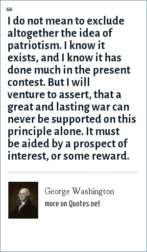 George Washington: I do not mean to exclude altogether the idea of patriotism. I know it exists, and I know it has done much in the present contest. But I will venture to assert, that a great and lasting war can never be supported on this principle alone. It must be aided by a prospect of interest, or some reward.