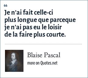 Blaise Pascal: Je n'ai fait celle-ci plus longue que parceque je n'ai pas eu le loisir de la faire plus courte.
