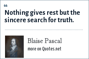 Blaise Pascal: Nothing gives rest but the sincere search for truth.
