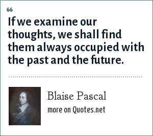 Blaise Pascal: If we examine our thoughts, we shall find them always occupied with the past and the future.