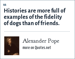 Alexander Pope: Histories are more full of examples of the fidelity of dogs than of friends.