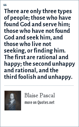Blaise Pascal: There are only three types of people; those who have found God and serve him; those who have not found God and seek him, and those who live not seeking, or finding him. The first are rational and happy; the second unhappy and rational, and the third foolish and unhappy.