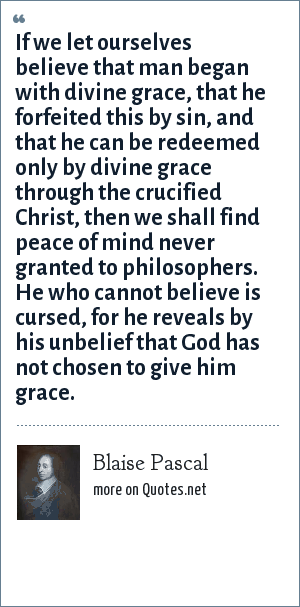 Blaise Pascal: If we let ourselves believe that man began with divine grace, that he forfeited this by sin, and that he can be redeemed only by divine grace through the crucified Christ, then we shall find peace of mind never granted to philosophers. He who cannot believe is cursed, for he reveals by his unbelief that God has not chosen to give him grace.