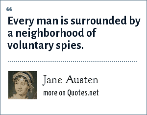 Jane Austen: Every man is surrounded by a neighborhood of voluntary spies.