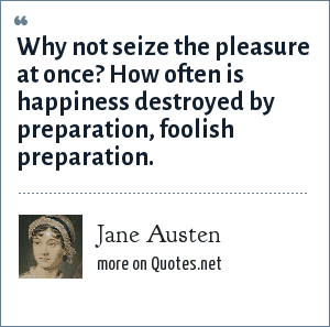 Jane Austen: Why not seize the pleasure at once? How often is happiness destroyed by preparation, foolish preparation.