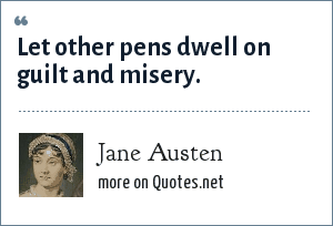Jane Austen: Let other pens dwell on guilt and misery.