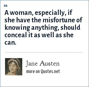 Jane Austen: A woman, especially, if she have the misfortune of knowing anything, should conceal it as well as she can.