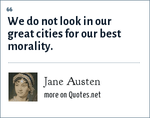 Jane Austen: We do not look in our great cities for our best morality.