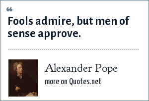 Alexander Pope: Fools admire, but men of sense approve.