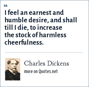 Charles Dickens: I feel an earnest and humble desire, and shall till I die, to increase the stock of harmless cheerfulness.