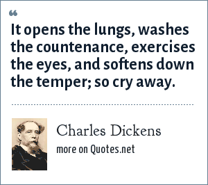 Charles Dickens: It opens the lungs, washes the countenance, exercises the eyes, and softens down the temper; so cry away.