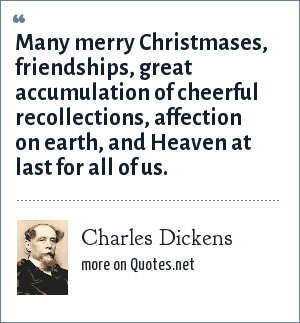 Charles Dickens: Many merry Christmases, friendships, great accumulation of cheerful recollections, affection on earth, and Heaven at last for all of us.