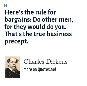Charles Dickens: Here's the rule for bargains: Do other men, for they would do you. That's the true business precept.