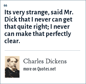 Charles Dickens: Its very strange, said Mr. Dick that I never can get that quite right; I never can make that perfectly clear.