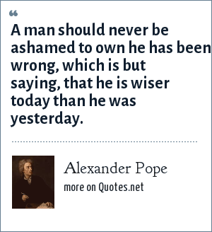 Alexander Pope: A man should never be ashamed to own he has been wrong, which is but saying, that he is wiser today than he was yesterday.