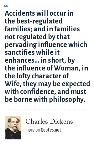 Charles Dickens: Accidents will occur in the best-regulated families; and in families not regulated by that pervading influence which sanctifies while it enhances... in short, by the influence of Woman, in the lofty character of Wife, they may be expected with confidence, and must be borne with philosophy.