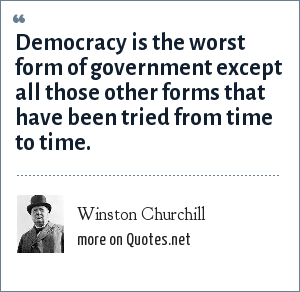 Winston Churchill: Democracy is the worst form of government except all those other forms that have been tried from time to time.