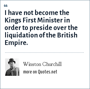 Winston Churchill: I have not become the Kings First Minister in order to preside over the liquidation of the British Empire.