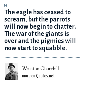 Winston Churchill: The eagle has ceased to scream, but the parrots will now begin to chatter. The war of the giants is over and the pigmies will now start to squabble.