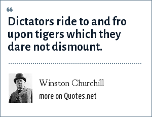 Winston Churchill: Dictators ride to and fro upon tigers which they dare not dismount.