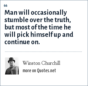 Winston Churchill: Man will occasionally stumble over the truth, but most of the time he will pick himself up and continue on.