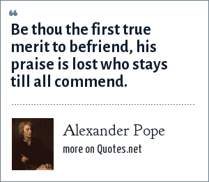 Alexander Pope: Be thou the first true merit to befriend, his praise is lost who stays till all commend.
