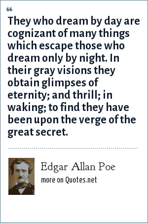 Edgar Allan Poe: They who dream by day are cognizant of many things which escape those who dream only by night. In their gray visions they obtain glimpses of eternity; and thrill; in waking; to find they have been upon the verge of the great secret.