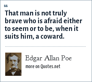 Edgar Allan Poe: That man is not truly brave who is afraid either to seem or to be, when it suits him, a coward.