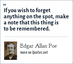 Edgar Allan Poe: If you wish to forget anything on the spot, make a note that this thing is to be remembered.
