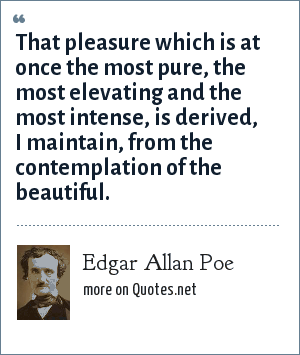 Edgar Allan Poe: That pleasure which is at once the most pure, the most elevating and the most intense, is derived, I maintain, from the contemplation of the beautiful.