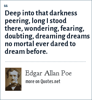 Edgar Allan Poe: Deep into that darkness peering, long I stood there, wondering, fearing, doubting, dreaming dreams no mortal ever dared to dream before.