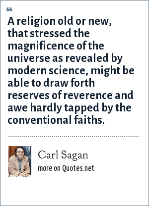 Carl Sagan: A religion old or new, that stressed the magnificence of the universe as revealed by modern science, might be able to draw forth reserves of reverence and awe hardly tapped by the conventional faiths.