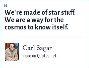 Carl Sagan: We're made of star stuff. We are a way for the cosmos to know itself.