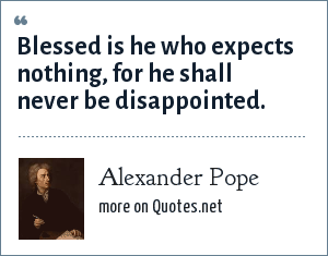 Alexander Pope: Blessed is he who expects nothing, for he shall never be disappointed.
