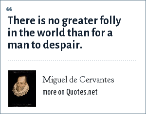Miguel de Cervantes: There is no greater folly in the world than for a man to despair.