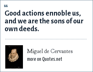 Miguel de Cervantes: Good actions ennoble us, and we are the sons of our own deeds.