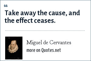 Miguel de Cervantes: Take away the cause, and the effect ceases.