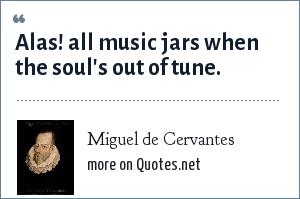 Miguel de Cervantes: Alas! all music jars when the soul's out of tune.