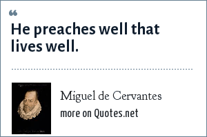 Miguel de Cervantes: He preaches well that lives well.