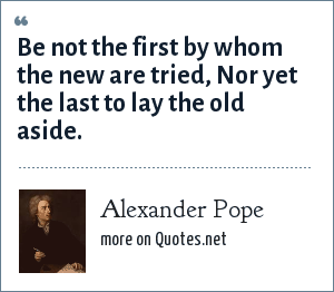 Alexander Pope: Be not the first by whom the new are tried, Nor yet the last to lay the old aside.