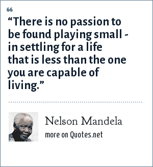 "Nelson Mandela: ""There is no passion to be found playing small - in settling for a life that is less than the one you are capable of living."""