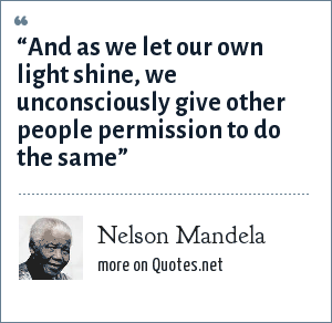"Nelson Mandela: ""And as we let our own light shine, we unconsciously give other people permission to do the same"""